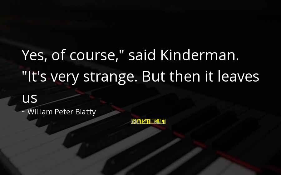 """Blatty's Sayings By William Peter Blatty: Yes, of course,"""" said Kinderman. """"It's very strange. But then it leaves us"""