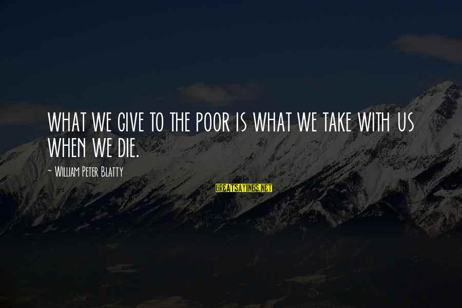 Blatty's Sayings By William Peter Blatty: WHAT WE GIVE TO THE POOR IS WHAT WE TAKE WITH US WHEN WE DIE.