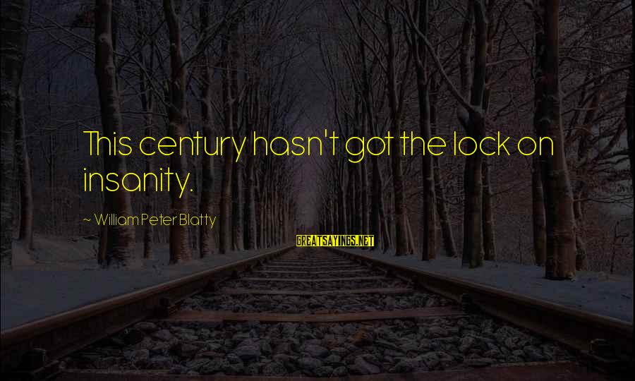 Blatty's Sayings By William Peter Blatty: This century hasn't got the lock on insanity.