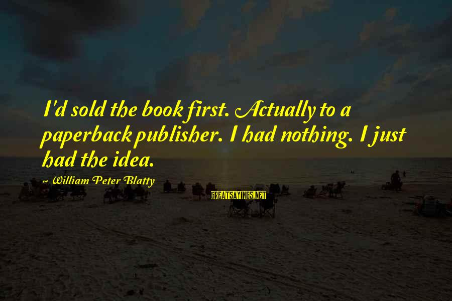 Blatty's Sayings By William Peter Blatty: I'd sold the book first. Actually to a paperback publisher. I had nothing. I just