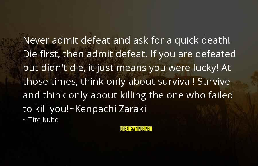 Bleach Kenpachi Zaraki Sayings By Tite Kubo: Never admit defeat and ask for a quick death! Die first, then admit defeat! If