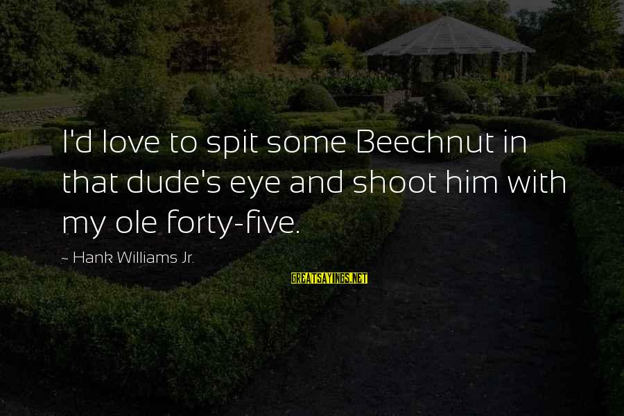 Bleak House Memorable Sayings By Hank Williams Jr.: I'd love to spit some Beechnut in that dude's eye and shoot him with my
