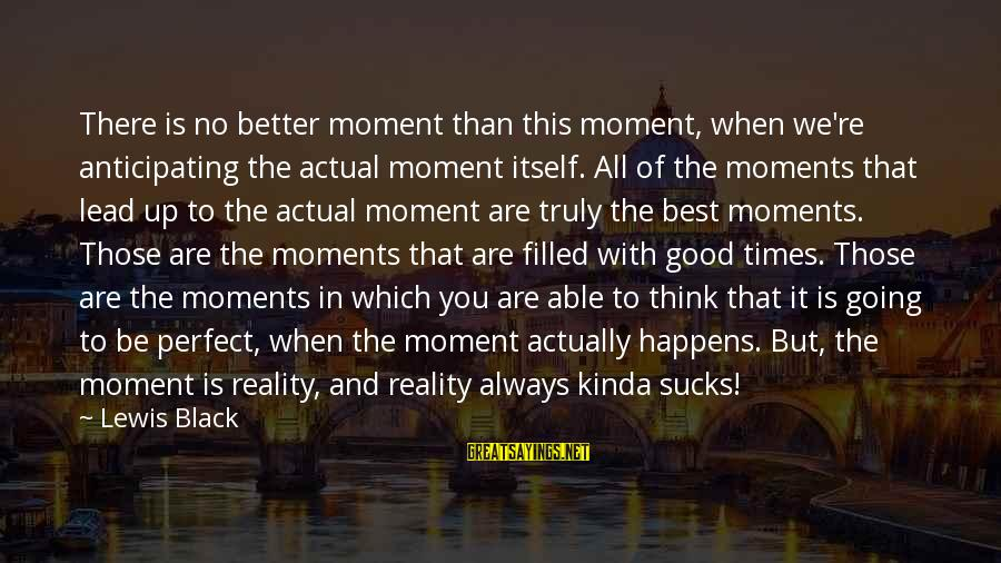 Bleak House Memorable Sayings By Lewis Black: There is no better moment than this moment, when we're anticipating the actual moment itself.
