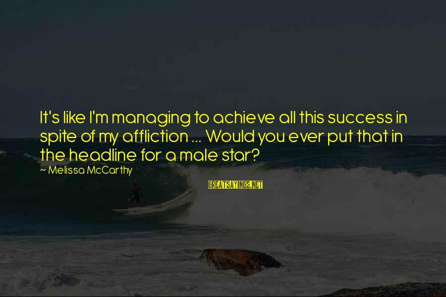 Bleak House Memorable Sayings By Melissa McCarthy: It's like I'm managing to achieve all this success in spite of my affliction ...