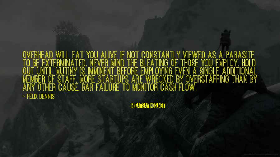 Bleating Sayings By Felix Dennis: Overhead will eat you alive if not constantly viewed as a parasite to be exterminated.