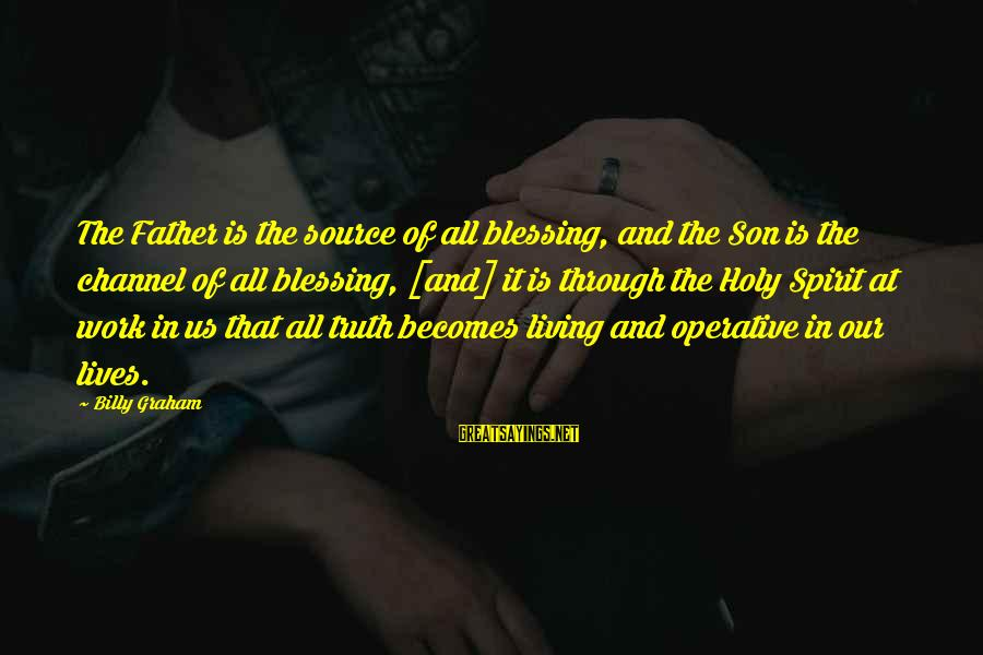 Blessing In Work Sayings By Billy Graham: The Father is the source of all blessing, and the Son is the channel of
