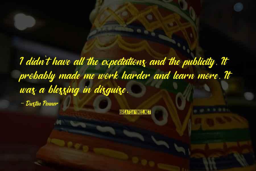 Blessing In Work Sayings By Dustin Penner: I didn't have all the expectations and the publicity. It probably made me work harder