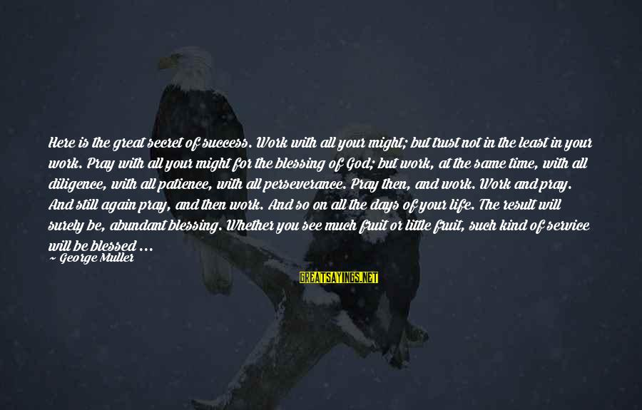 Blessing In Work Sayings By George Muller: Here is the great secret of success. Work with all your might; but trust not