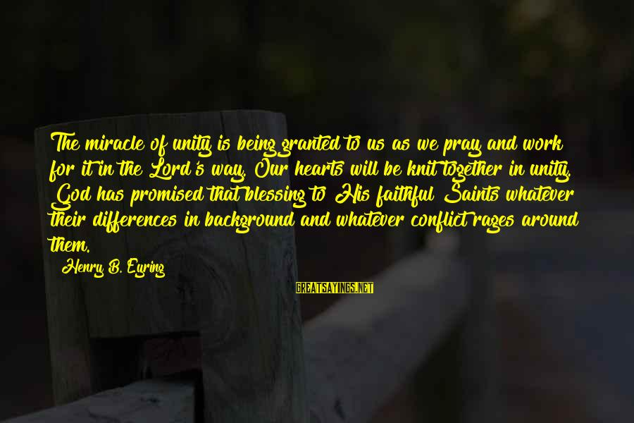 Blessing In Work Sayings By Henry B. Eyring: The miracle of unity is being granted to us as we pray and work for
