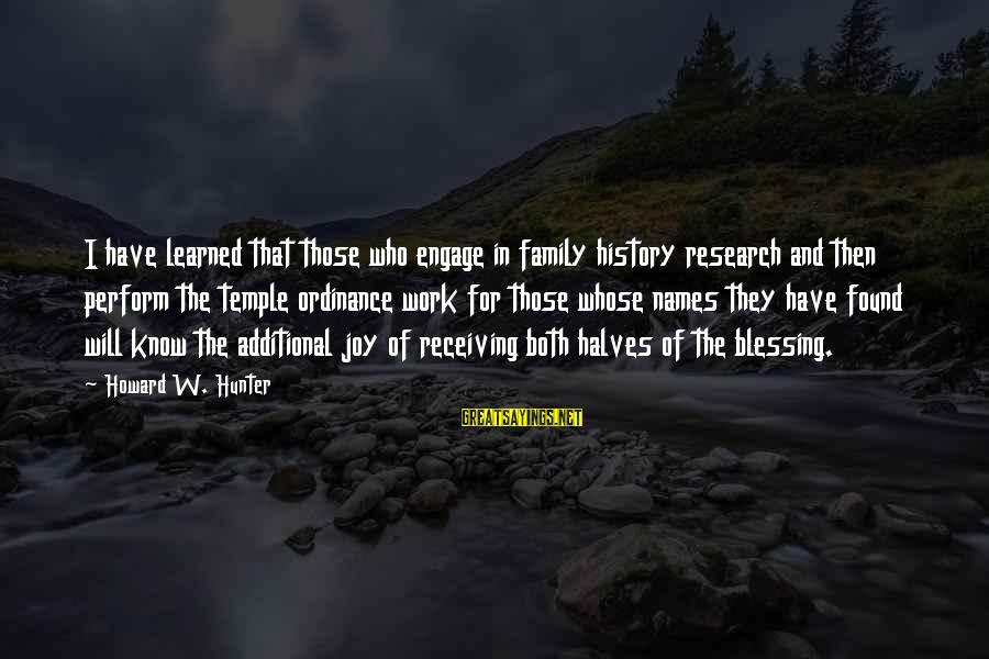 Blessing In Work Sayings By Howard W. Hunter: I have learned that those who engage in family history research and then perform the