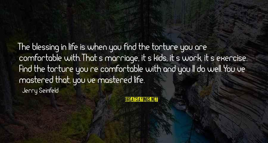 Blessing In Work Sayings By Jerry Seinfeld: The blessing in life is when you find the torture you are comfortable with. That's