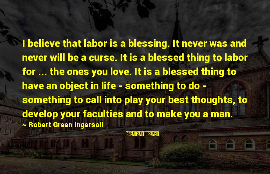 Blessing In Work Sayings By Robert Green Ingersoll: I believe that labor is a blessing. It never was and never will be a