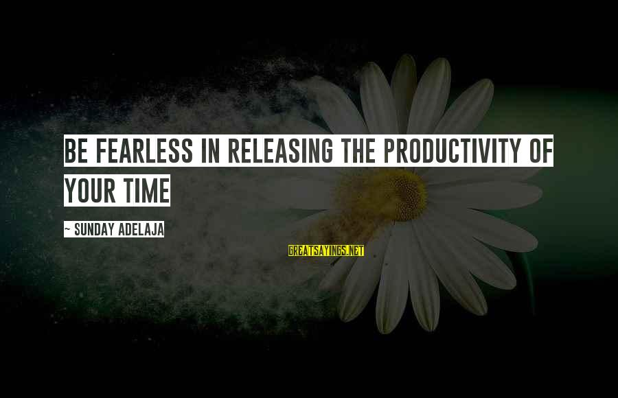 Blessing In Work Sayings By Sunday Adelaja: Be fearless in releasing the productivity of your time