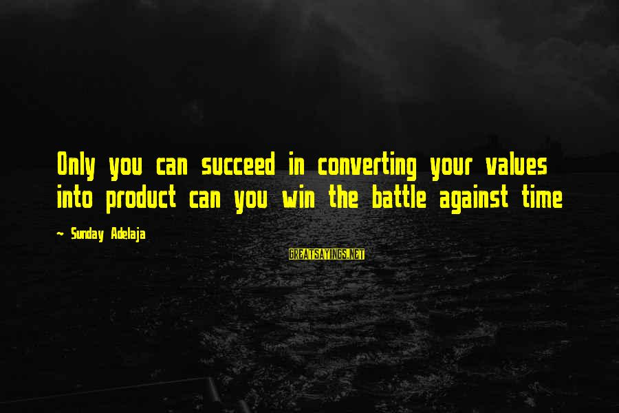 Blessing In Work Sayings By Sunday Adelaja: Only you can succeed in converting your values into product can you win the battle