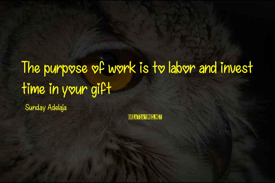 Blessing In Work Sayings By Sunday Adelaja: The purpose of work is to labor and invest time in your gift