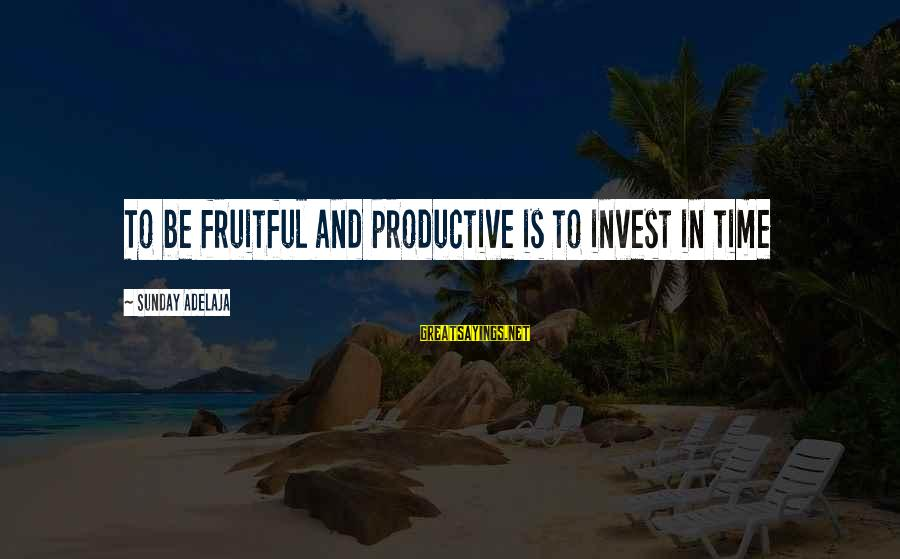 Blessing In Work Sayings By Sunday Adelaja: To be fruitful and productive is to invest in time