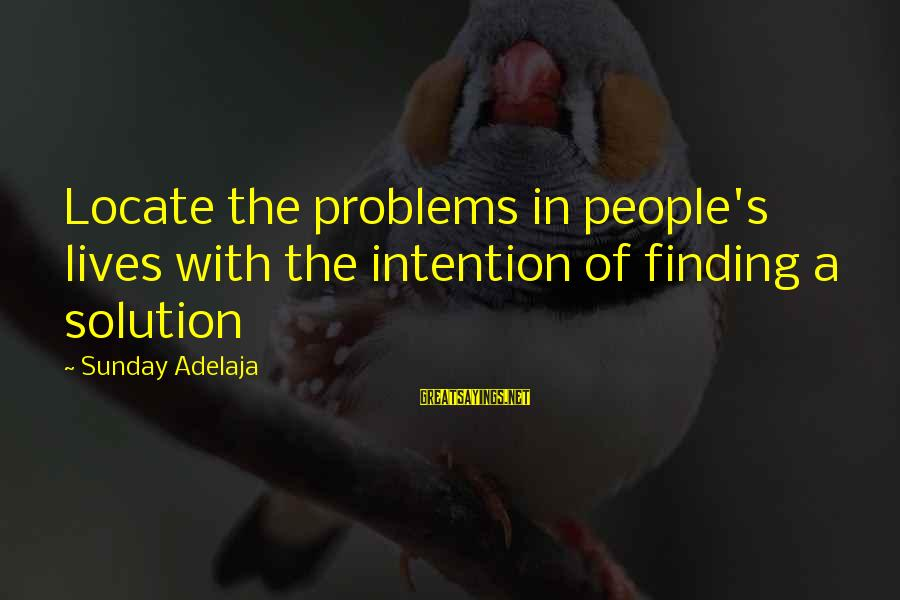 Blessing In Work Sayings By Sunday Adelaja: Locate the problems in people's lives with the intention of finding a solution