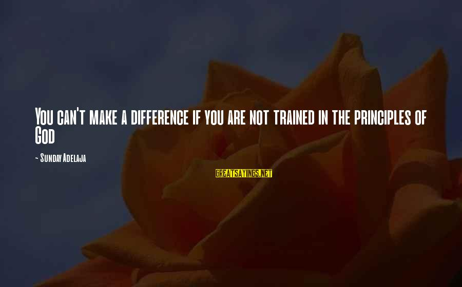 Blessing In Work Sayings By Sunday Adelaja: You can't make a difference if you are not trained in the principles of God