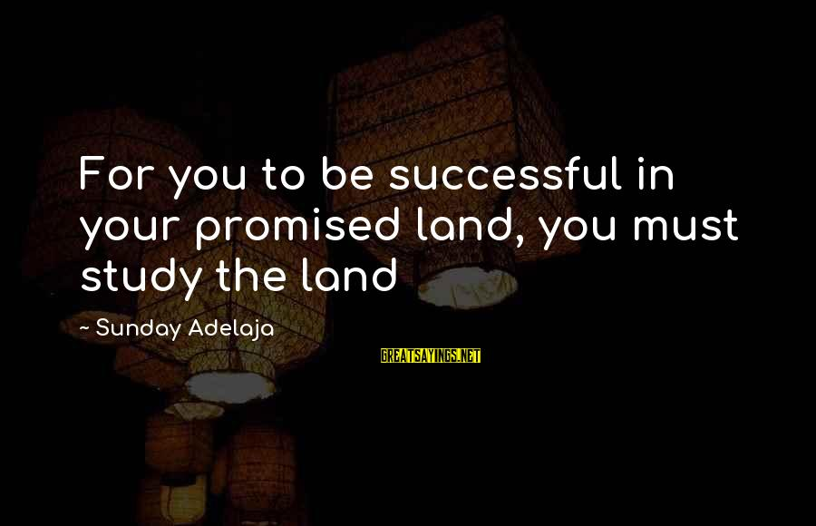 Blessing In Work Sayings By Sunday Adelaja: For you to be successful in your promised land, you must study the land