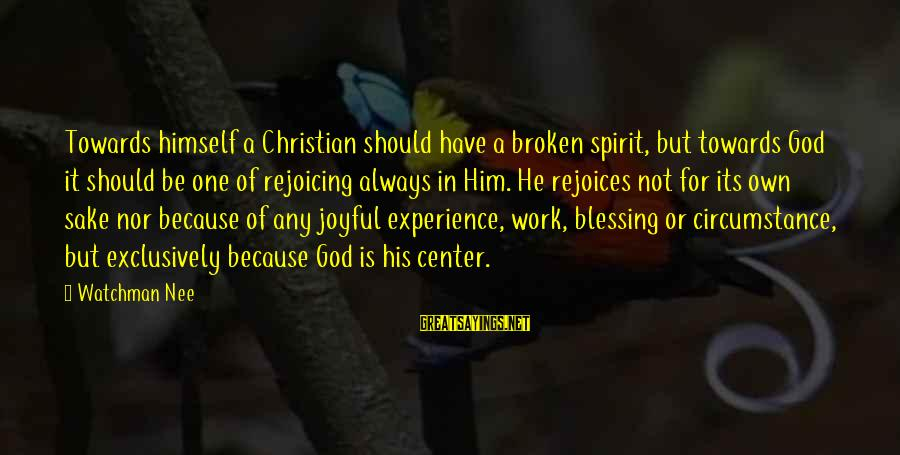 Blessing In Work Sayings By Watchman Nee: Towards himself a Christian should have a broken spirit, but towards God it should be