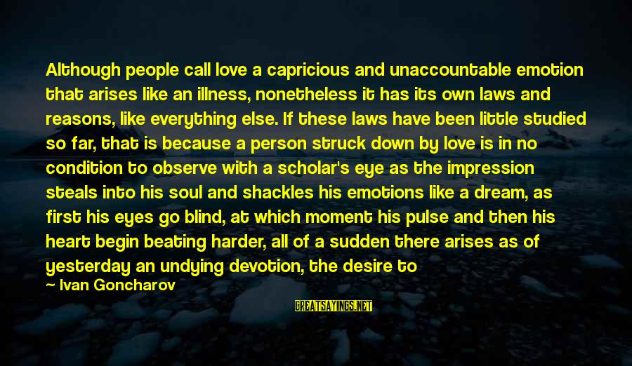Blind Devotion Sayings By Ivan Goncharov: Although people call love a capricious and unaccountable emotion that arises like an illness, nonetheless