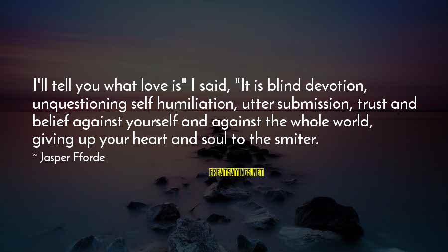 "Blind Devotion Sayings By Jasper Fforde: I'll tell you what love is"" I said, ""It is blind devotion, unquestioning self humiliation,"