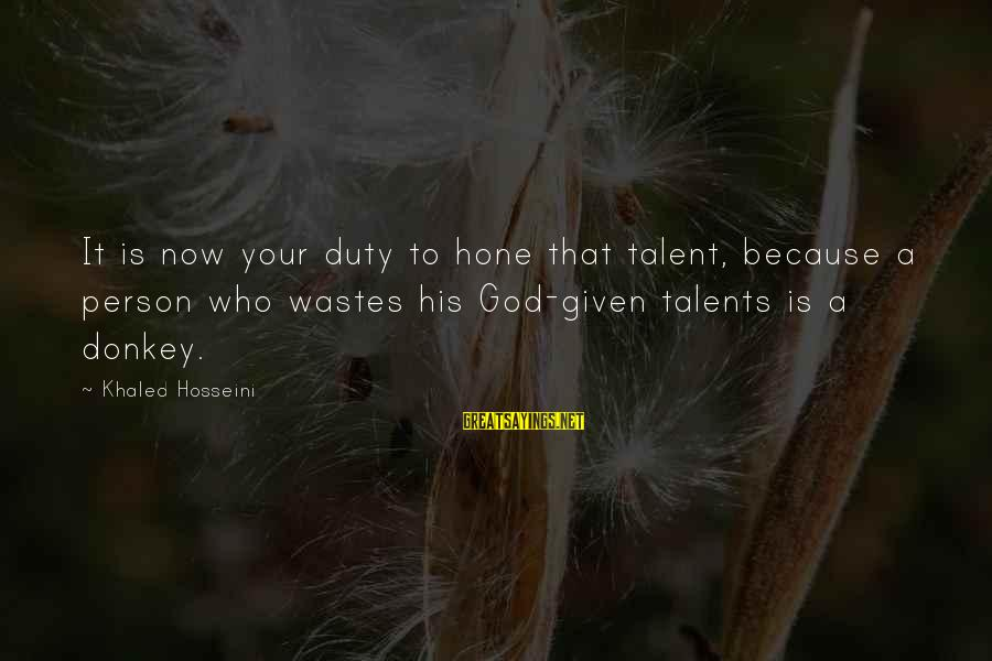 Blind Devotion Sayings By Khaled Hosseini: It is now your duty to hone that talent, because a person who wastes his