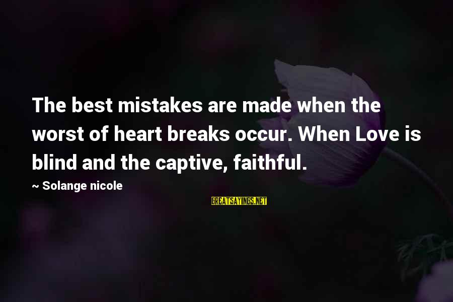 Blind Devotion Sayings By Solange Nicole: The best mistakes are made when the worst of heart breaks occur. When Love is
