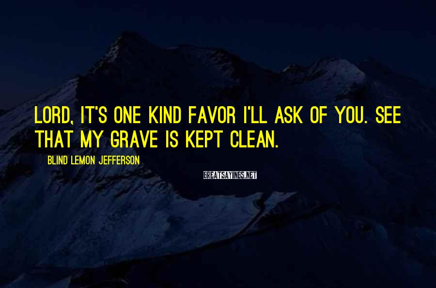 Blind Lemon Jefferson Sayings: Lord, it's one kind favor I'll ask of you. See that my grave is kept