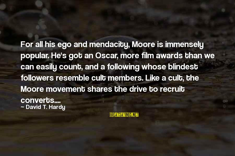 Blindest Sayings By David T. Hardy: For all his ego and mendacity, Moore is immensely popular. He's got an Oscar, more