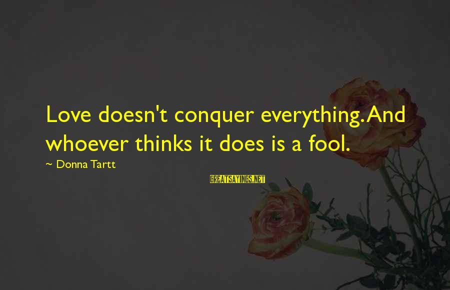Blindest Sayings By Donna Tartt: Love doesn't conquer everything. And whoever thinks it does is a fool.