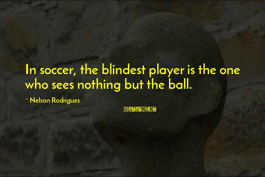 Blindest Sayings By Nelson Rodrigues: In soccer, the blindest player is the one who sees nothing but the ball.