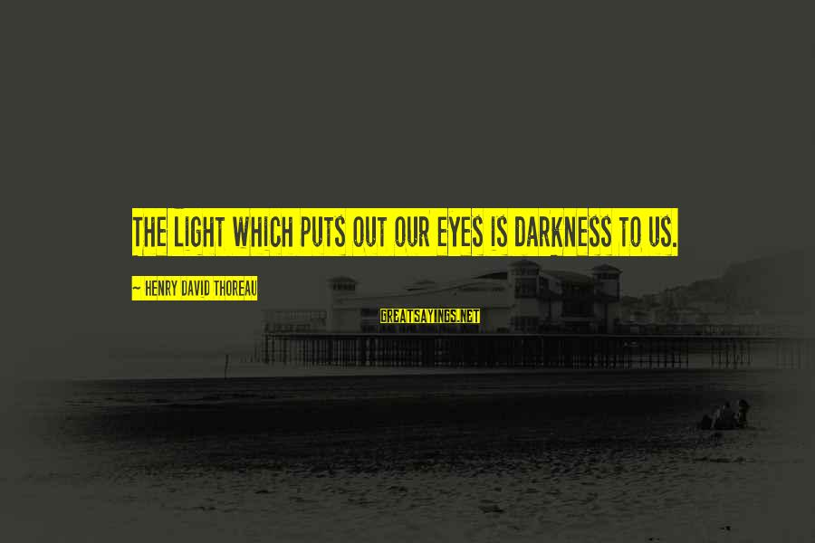 Blindfaithed Sayings By Henry David Thoreau: The light which puts out our eyes is darkness to us.