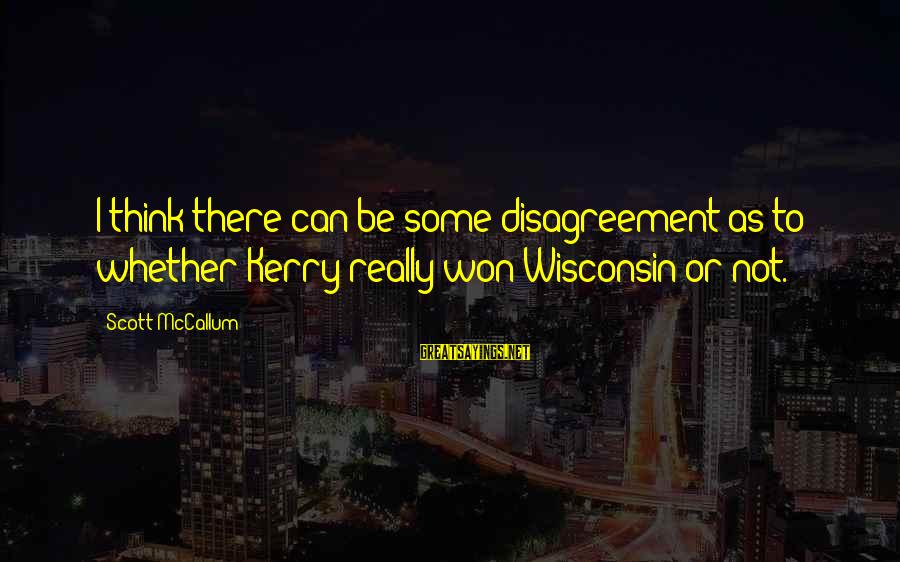 Blindfaithed Sayings By Scott McCallum: I think there can be some disagreement as to whether Kerry really won Wisconsin or