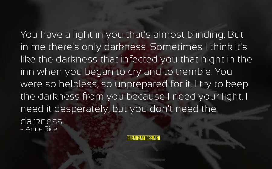 Blinding Sayings By Anne Rice: You have a light in you that's almost blinding. But in me there's only darkness.