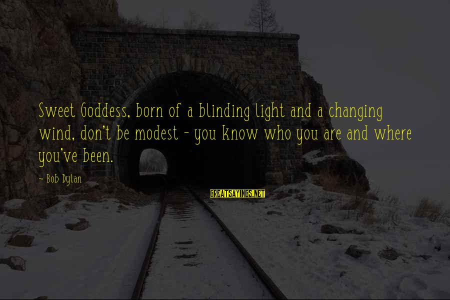 Blinding Sayings By Bob Dylan: Sweet Goddess, born of a blinding light and a changing wind, don't be modest -