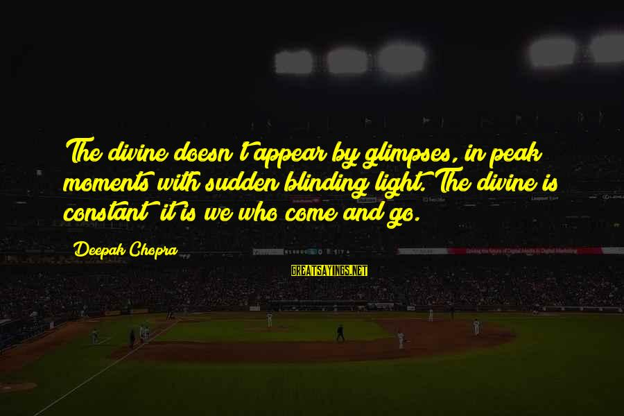 Blinding Sayings By Deepak Chopra: The divine doesn't appear by glimpses, in peak moments with sudden blinding light. The divine