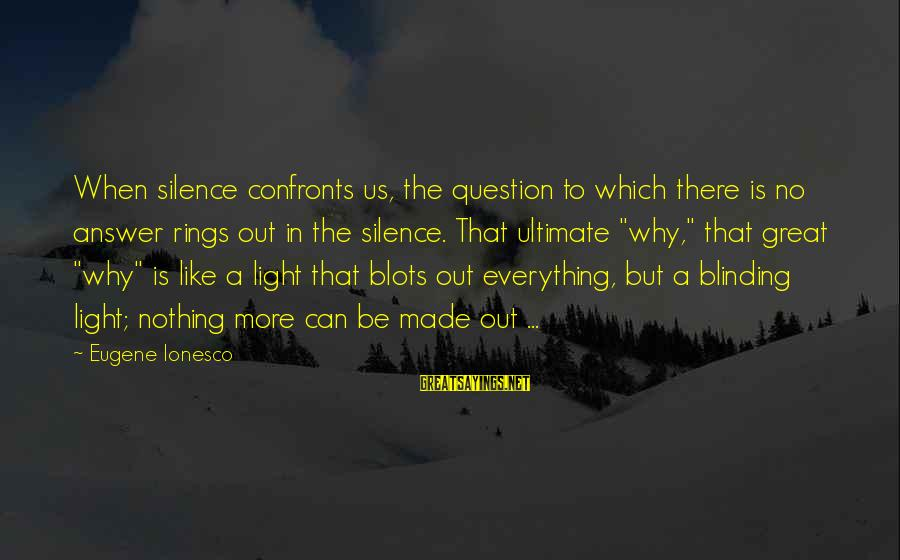 Blinding Sayings By Eugene Ionesco: When silence confronts us, the question to which there is no answer rings out in