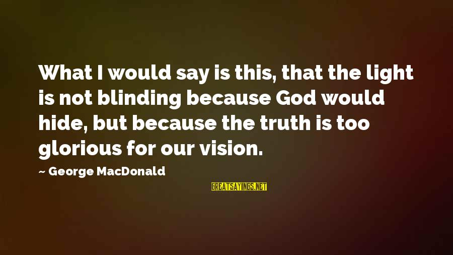 Blinding Sayings By George MacDonald: What I would say is this, that the light is not blinding because God would