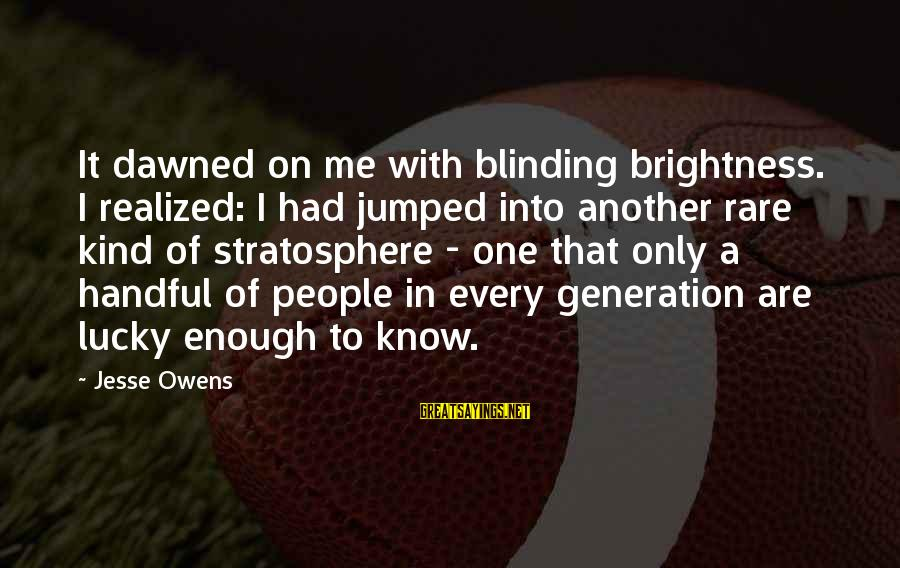 Blinding Sayings By Jesse Owens: It dawned on me with blinding brightness. I realized: I had jumped into another rare