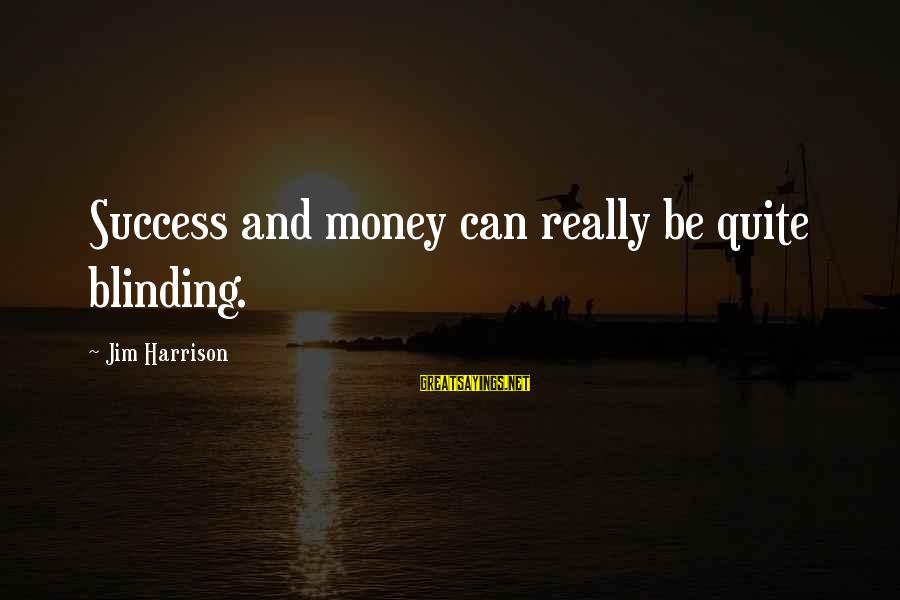 Blinding Sayings By Jim Harrison: Success and money can really be quite blinding.