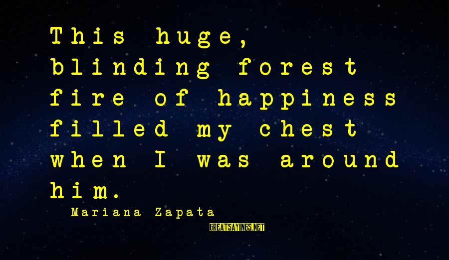 Blinding Sayings By Mariana Zapata: This huge, blinding forest fire of happiness filled my chest when I was around him.