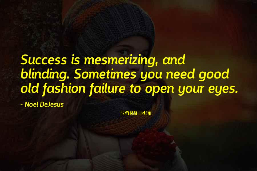 Blinding Sayings By Noel DeJesus: Success is mesmerizing, and blinding. Sometimes you need good old fashion failure to open your