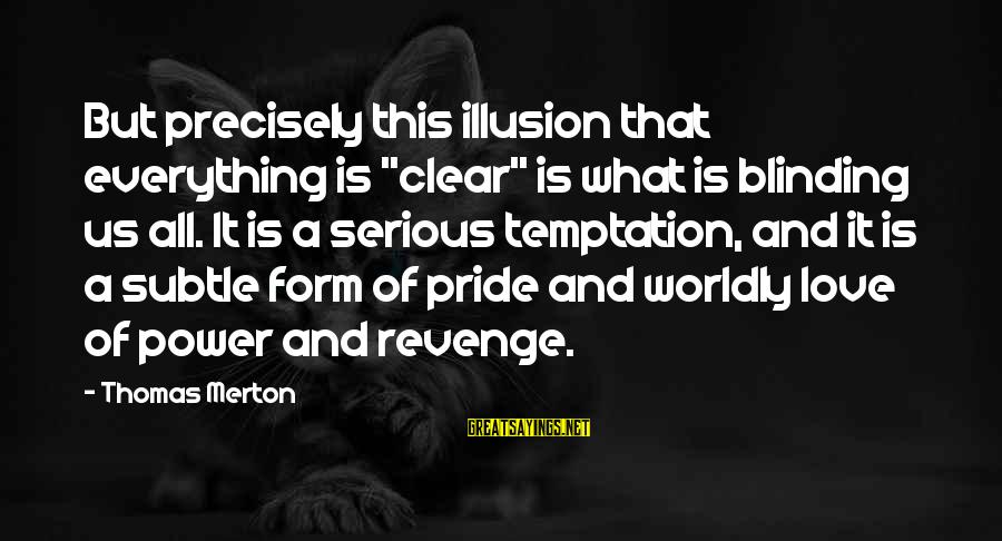 "Blinding Sayings By Thomas Merton: But precisely this illusion that everything is ""clear"" is what is blinding us all. It"