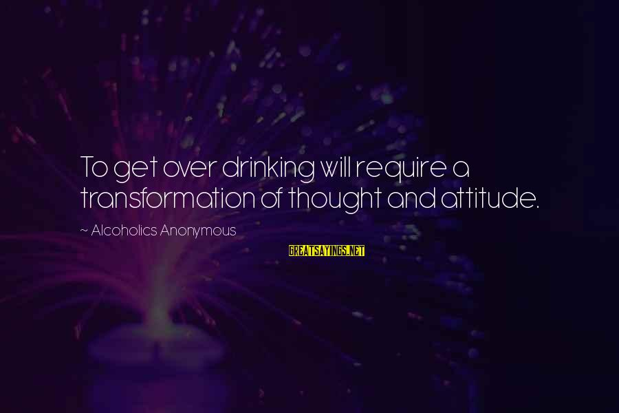 Block Letters Sayings By Alcoholics Anonymous: To get over drinking will require a transformation of thought and attitude.