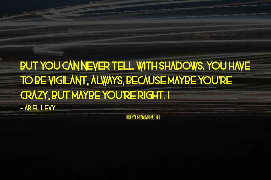 Block Letters Sayings By Ariel Levy: But you can never tell with shadows. You have to be vigilant, always, because maybe