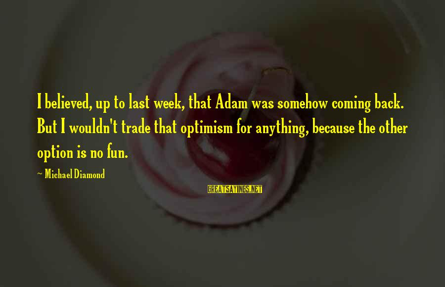 Block Letters Sayings By Michael Diamond: I believed, up to last week, that Adam was somehow coming back. But I wouldn't