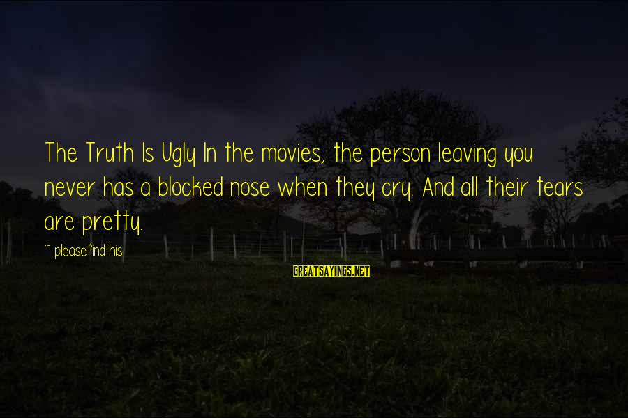 Blocked Nose Sayings By Pleasefindthis: The Truth Is Ugly In the movies, the person leaving you never has a blocked