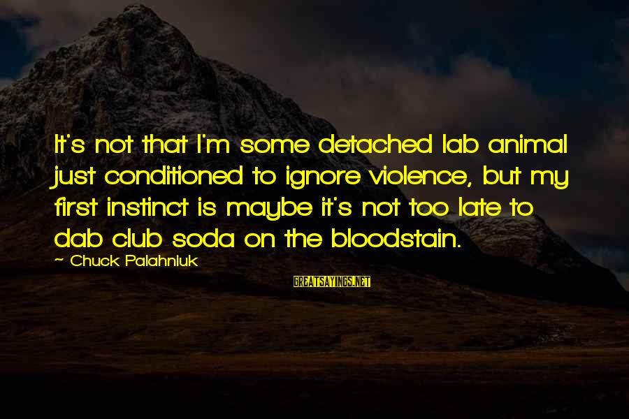 Bloodstain Sayings By Chuck Palahniuk: It's not that I'm some detached lab animal just conditioned to ignore violence, but my