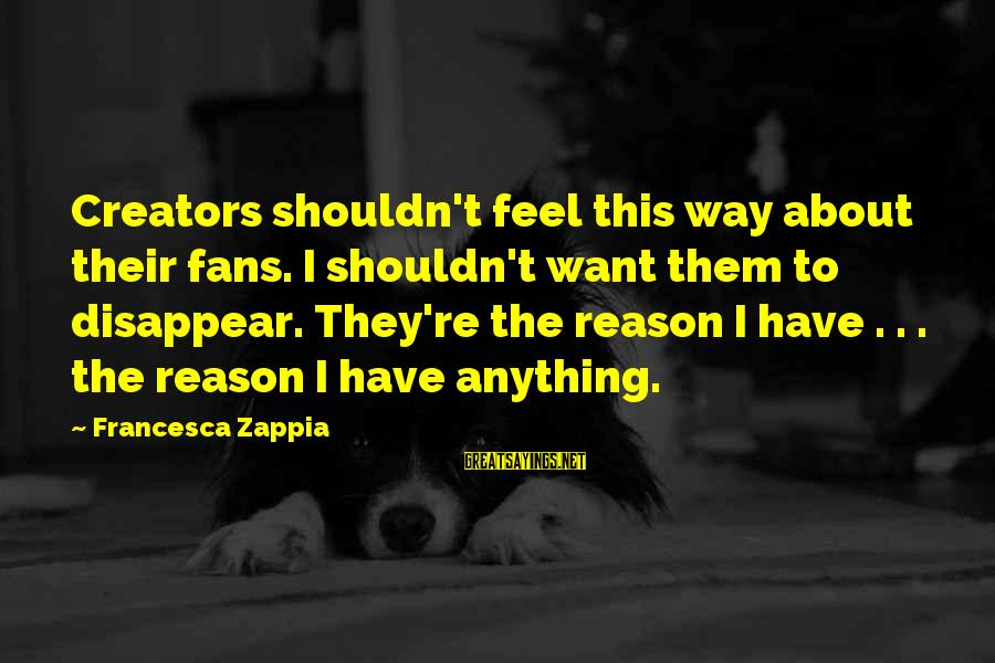 Bloodstain Sayings By Francesca Zappia: Creators shouldn't feel this way about their fans. I shouldn't want them to disappear. They're